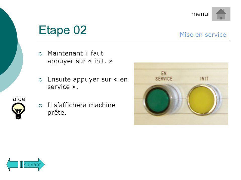 Etape 02 Maintenant il faut appuyer sur « init. » Ensuite appuyer sur « en service ». Il saffichera machine prête. suivant Mise en service aide menu