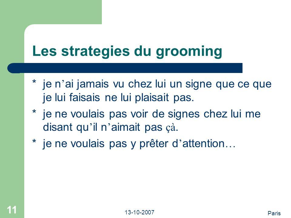 Paris 13-10-2007 11 Les strategies du grooming *je n ai jamais vu chez lui un signe que ce que je lui faisais ne lui plaisait pas.