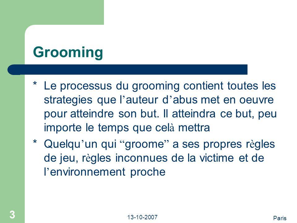 Paris 13-10-2007 3 Grooming *Le processus du grooming contient toutes les strategies que l auteur d abus met en oeuvre pour atteindre son but.