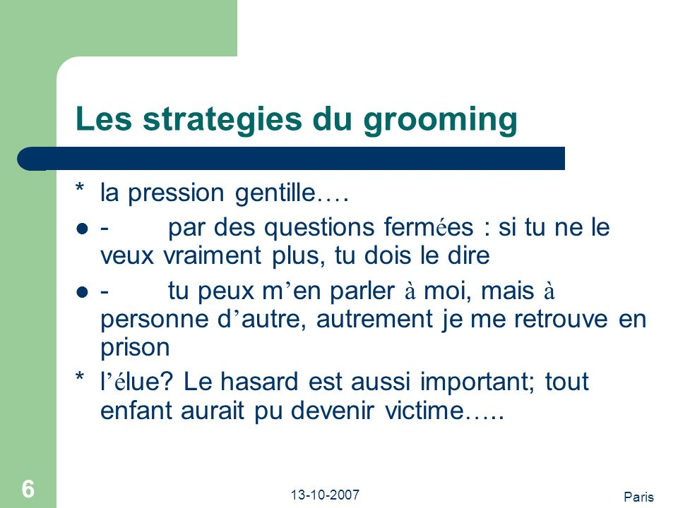 Paris 13-10-2007 6 Les strategies du grooming *la pression gentille ….
