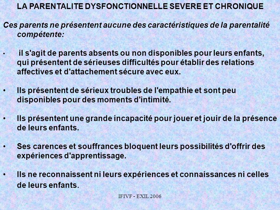 IFIVF - EXIL 2006 LA PARENTALITE DYSFONCTIONNELLE SEVERE ET CHRONIQUE Ces parents ne présentent aucune des caractéristiques de la parentalité compéten