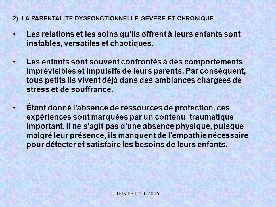 IFIVF - EXIL 2006 2) LA PARENTALITE DYSFONCTIONNELLE SEVERE ET CHRONIQUE Les relations et les soins qu'ils offrent à leurs enfants sont instables, ver