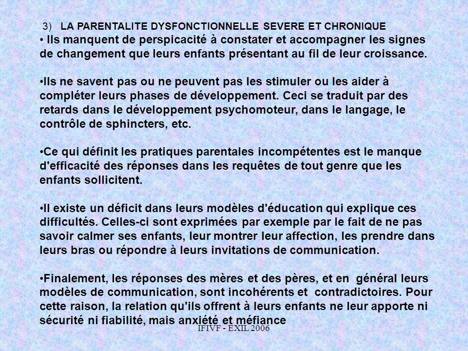 IFIVF - EXIL 2006 3) LA PARENTALITE DYSFONCTIONNELLE SEVERE ET CHRONIQUE Ils manquent de perspicacité à constater et accompagner les signes de changem