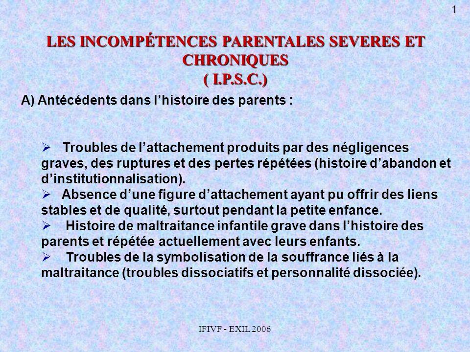 IFIVF - EXIL 2006 LES INCOMPÉTENCES PARENTALES SEVERES ET CHRONIQUES ( I.P.S.C.) A) Antécédents dans lhistoire des parents : Troubles de lattachement