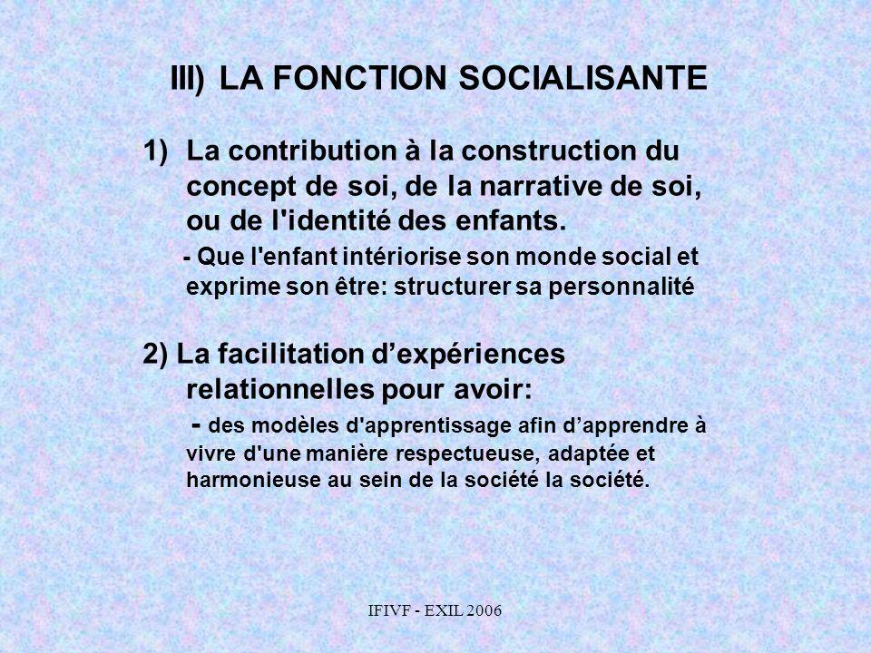 IFIVF - EXIL 2006 III) LA FONCTION SOCIALISANTE 1)La contribution à la construction du concept de soi, de la narrative de soi, ou de l'identité des en