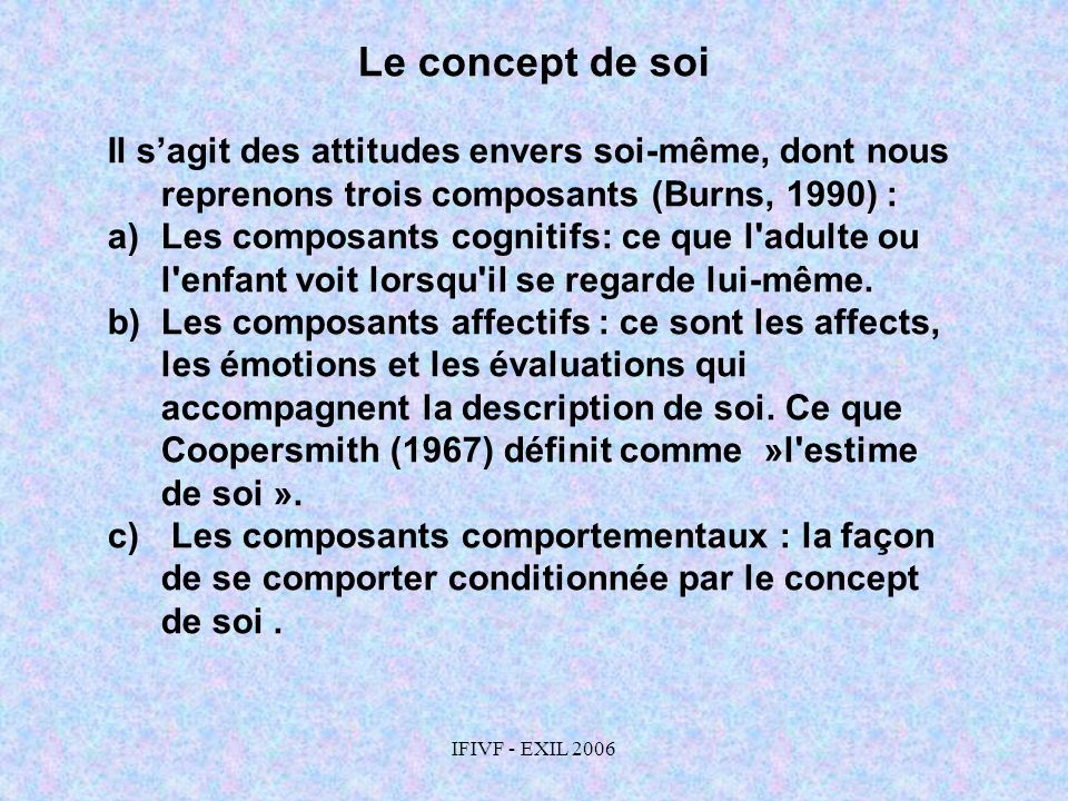 IFIVF - EXIL 2006 Le concept de soi Il sagit des attitudes envers soi-même, dont nous reprenons trois composants (Burns, 1990) : a)Les composants cogn