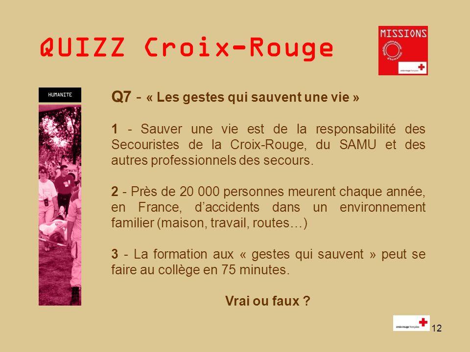 QUIZZ Croix-Rouge 12 Q7 - « Les gestes qui sauvent une vie » 1 - Sauver une vie est de la responsabilité des Secouristes de la Croix-Rouge, du SAMU et