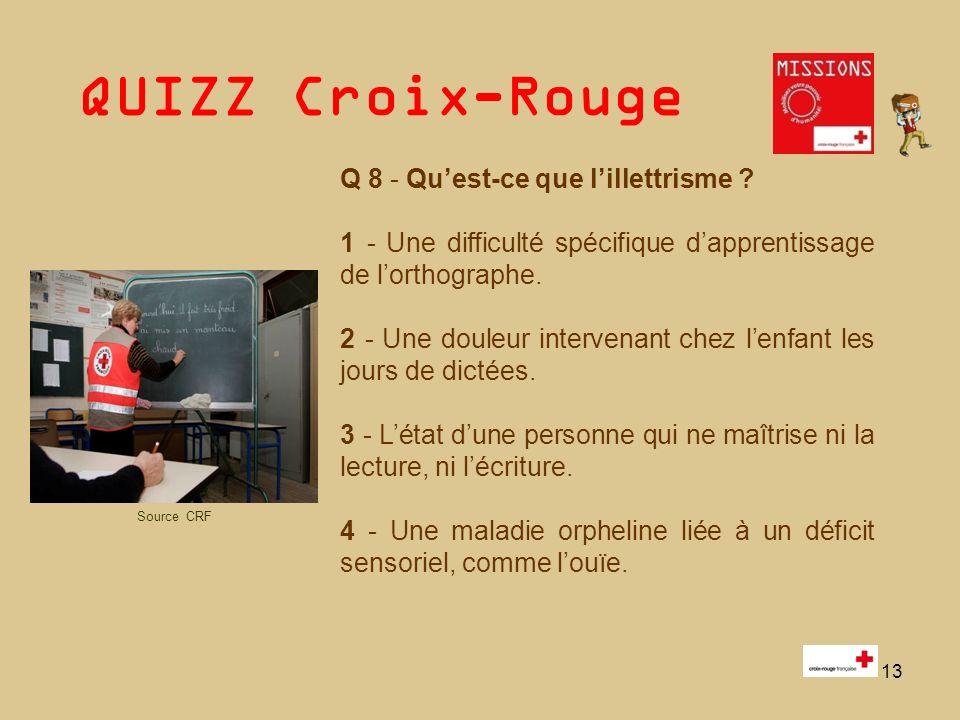 QUIZZ Croix-Rouge 13 Q 8 - Quest-ce que lillettrisme ? 1 - Une difficulté spécifique dapprentissage de lorthographe. 2 - Une douleur intervenant chez