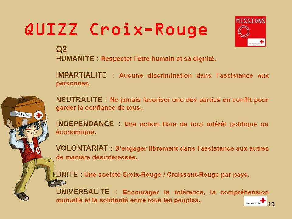 QUIZZ Croix-Rouge 16 Q2 HUMANITE : Respecter lêtre humain et sa dignité. IMPARTIALITE : Aucune discrimination dans lassistance aux personnes. NEUTRALI