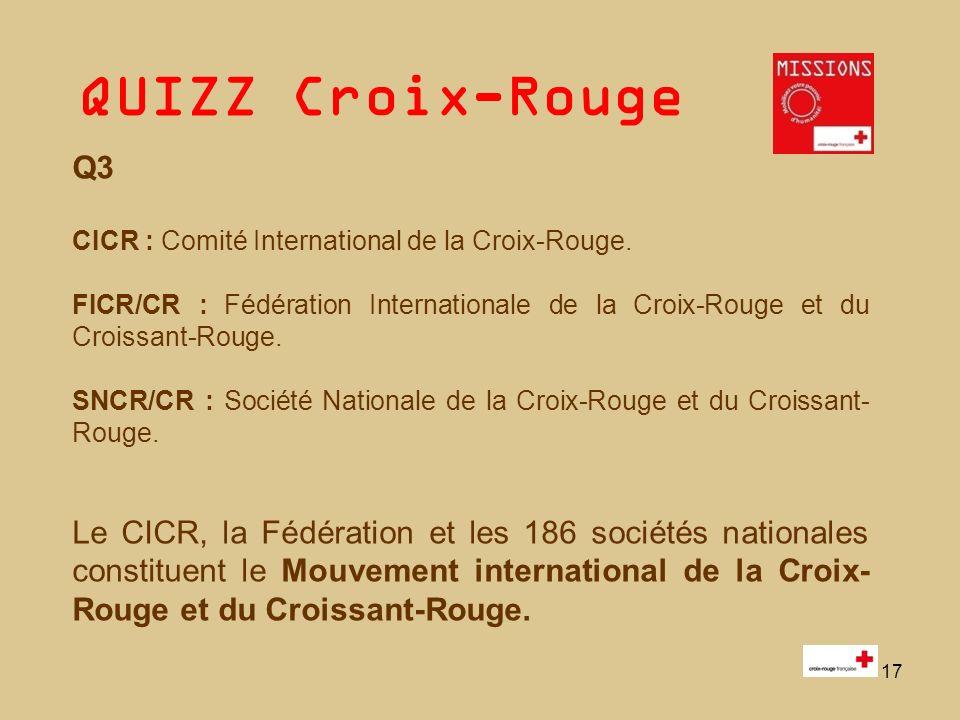 QUIZZ Croix-Rouge 17 Q3 CICR : Comité International de la Croix-Rouge. FICR/CR : Fédération Internationale de la Croix-Rouge et du Croissant-Rouge. SN