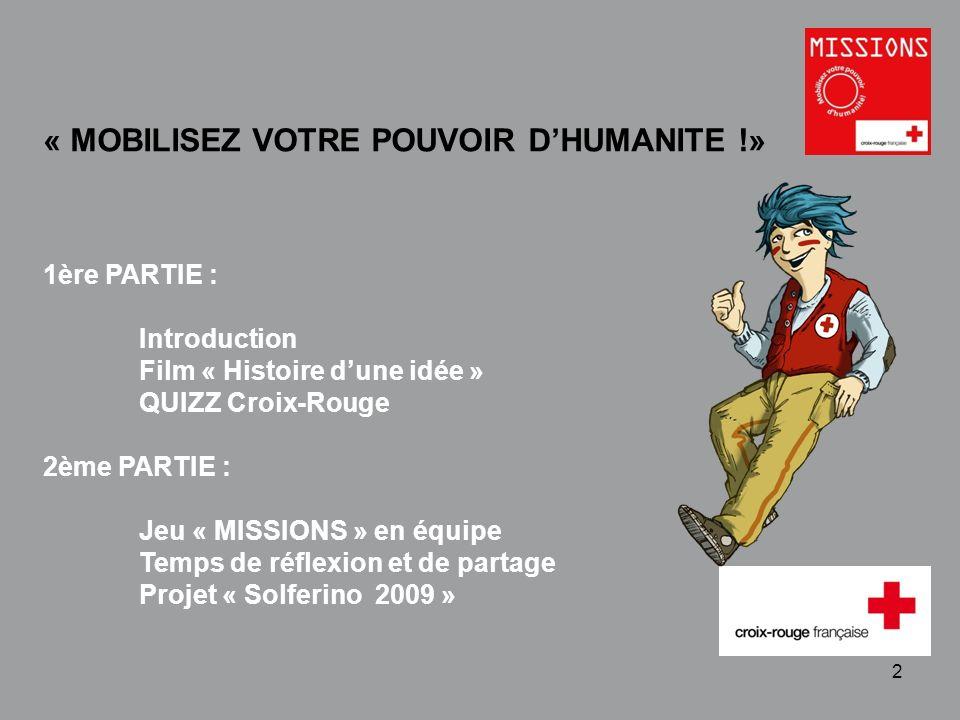 QUIZZ Croix-Rouge « Mobilisez votre pouvoir dhumanité » 1 - 2 « MOBILISEZ VOTRE POUVOIR DHUMANITE !» 1ère PARTIE : Introduction Film « Histoire dune i