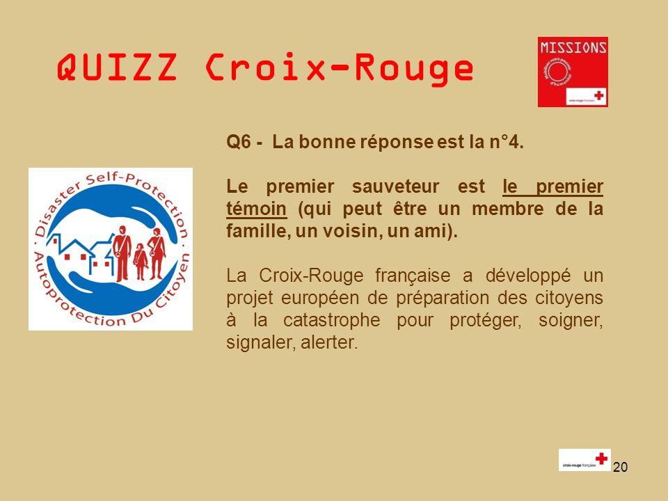 QUIZZ Croix-Rouge 20 Q6 - La bonne réponse est la n°4. Le premier sauveteur est le premier témoin (qui peut être un membre de la famille, un voisin, u