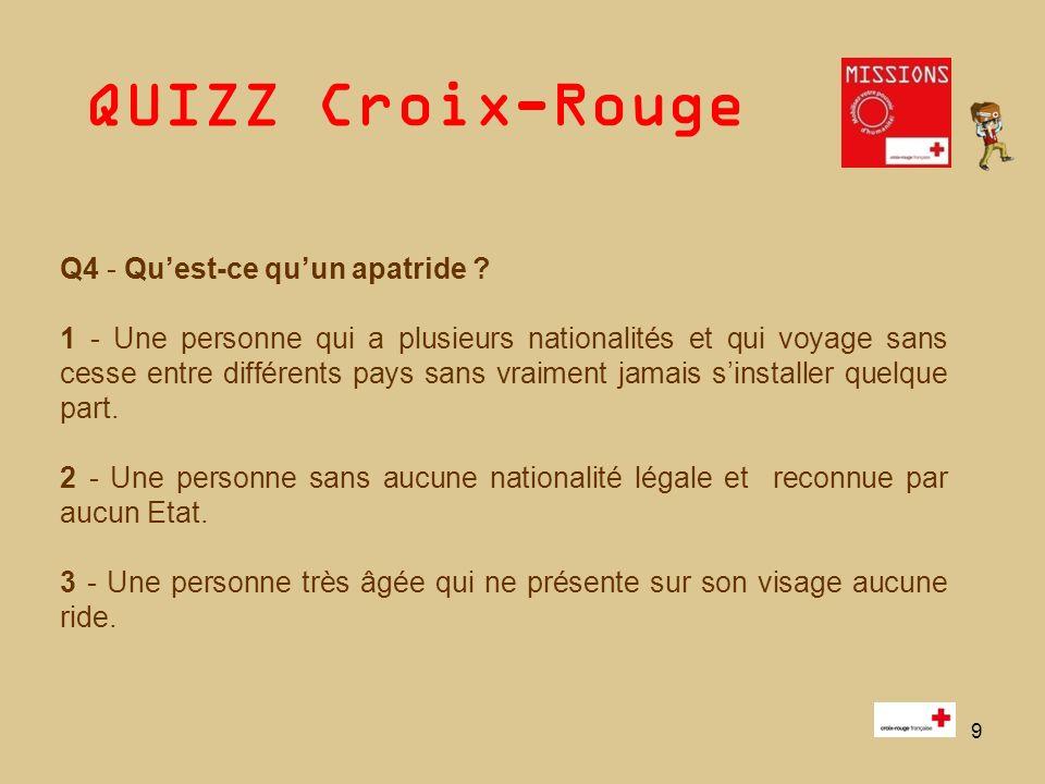 QUIZZ Croix-Rouge 9 Q4 - Quest-ce quun apatride ? 1 - Une personne qui a plusieurs nationalités et qui voyage sans cesse entre différents pays sans vr