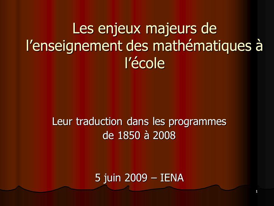 1 Les enjeux majeurs de lenseignement des mathématiques à lécole Leur traduction dans les programmes de 1850 à 2008 5 juin 2009 – IENA