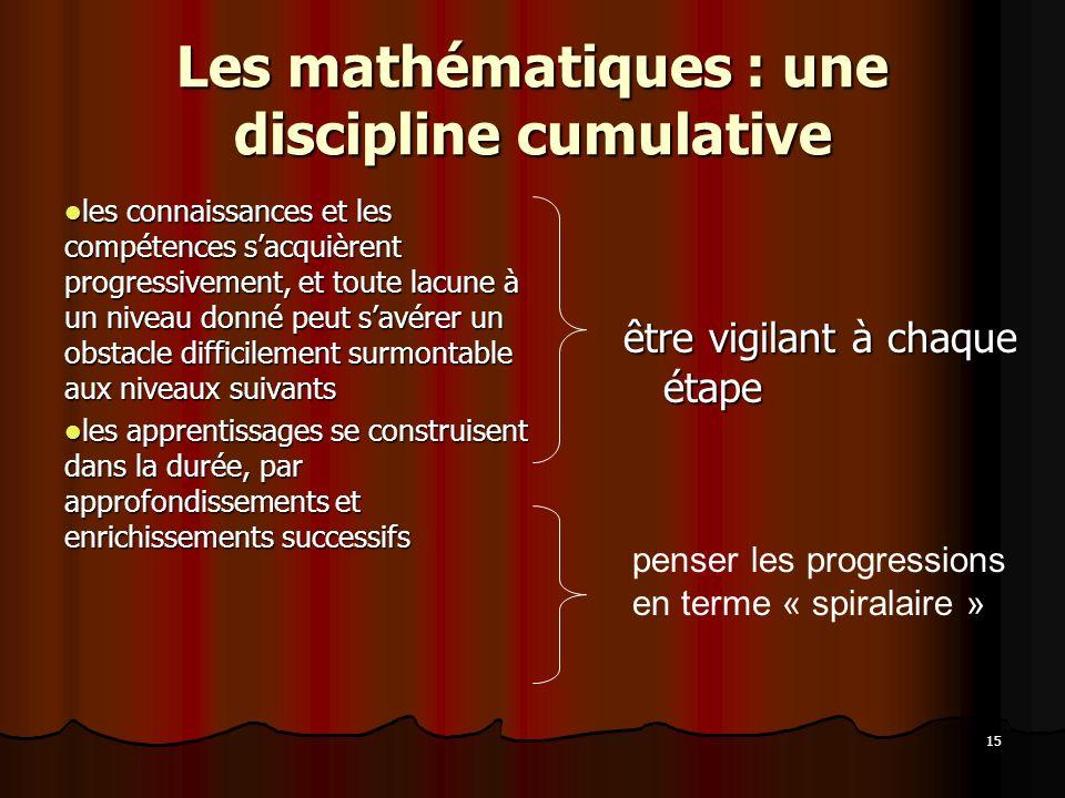 15 Les mathématiques : une discipline cumulative les connaissances et les compétences sacquièrent progressivement, et toute lacune à un niveau donné p
