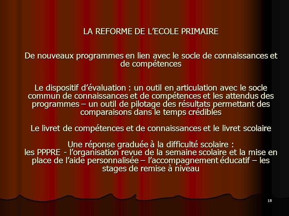 18 LA REFORME DE LECOLE PRIMAIRE De nouveaux programmes en lien avec le socle de connaissances et de compétences Le dispositif dévaluation : un outil