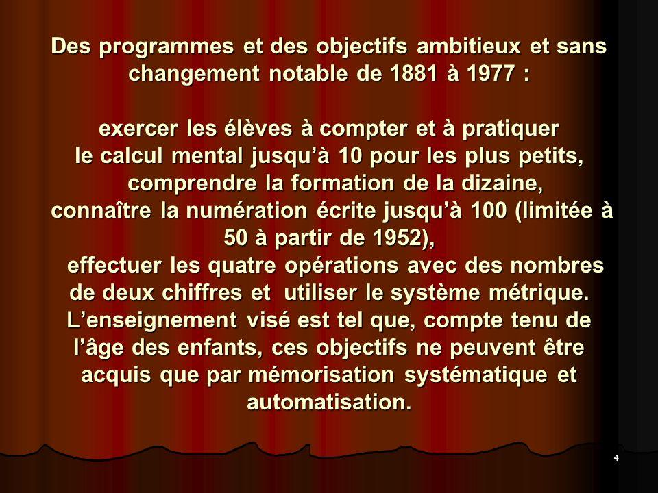 4 mathématiques à lécole primaire restent Des programmes et des objectifs ambitieux et sans changement notable de 1881 à 1977 : exercer les élèves à c