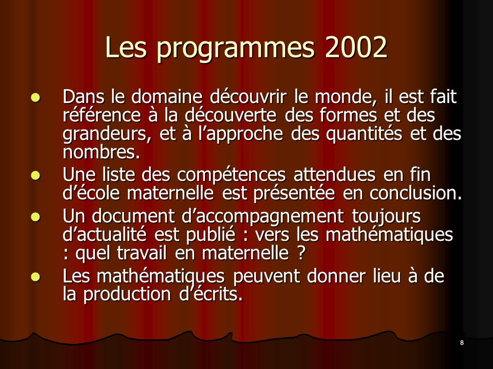 8 Les programmes 2002 Dans le domaine découvrir le monde, il est fait référence à la découverte des formes et des grandeurs, et à lapproche des quanti