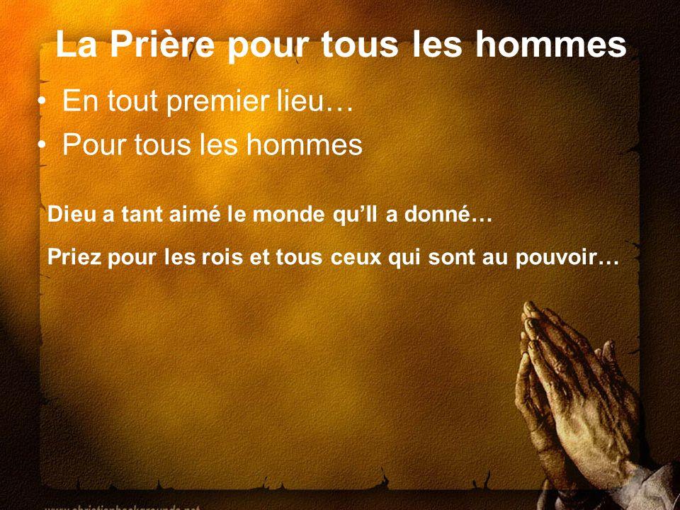 La Prière pour tous les hommes En tout premier lieu… Pour tous les hommes Priez pour les rois et tous ceux qui sont au pouvoir… Dieu a tant aimé le mo