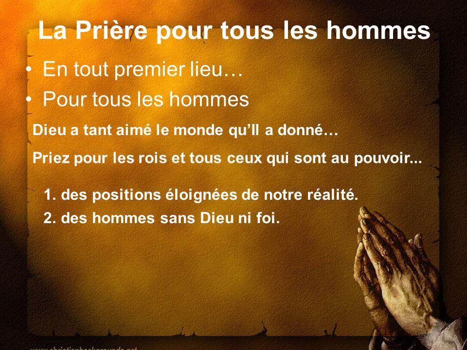 La Prière pour tous les hommes En tout premier lieu… Pour tous les hommes Priez pour les rois et tous ceux qui sont au pouvoir... Dieu a tant aimé le