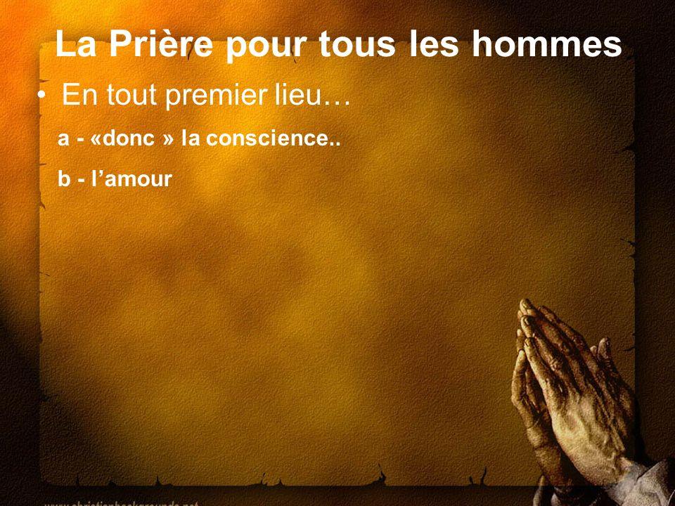 La Prière pour tous les hommes En tout premier lieu… a - «donc » la conscience.. b - lamour