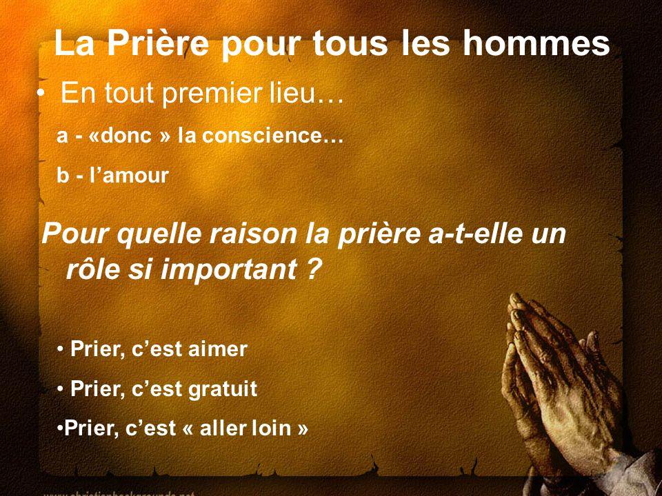 La Prière pour tous les hommes En tout premier lieu… a - «donc » la conscience… b - lamour Pour quelle raison la prière a-t-elle un rôle si important