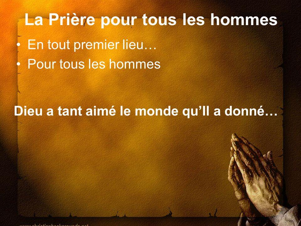 La Prière pour tous les hommes En tout premier lieu… Pour tous les hommes Dieu a tant aimé le monde quIl a donné…