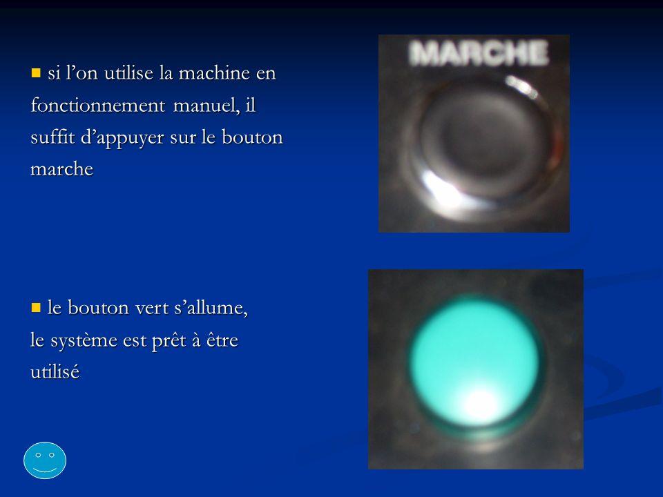 si lon utilise la machine en fonctionnement manuel, il suffit dappuyer sur le bouton marche le bouton vert sallume, le système est prêt à être utilisé