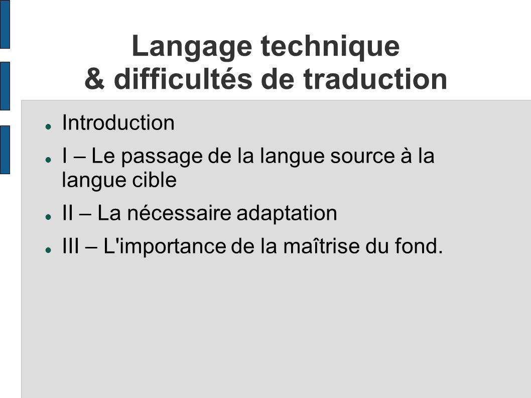 Langage technique & difficultés de traduction Introduction I – Le passage de la langue source à la langue cible II – La nécessaire adaptation III – L'