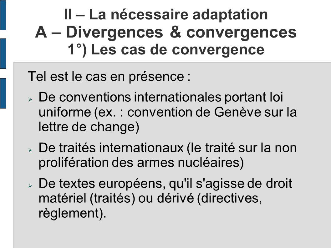 II – La nécessaire adaptation A – Divergences & convergences 1°) Les cas de convergence Tel est le cas en présence : De conventions internationales po