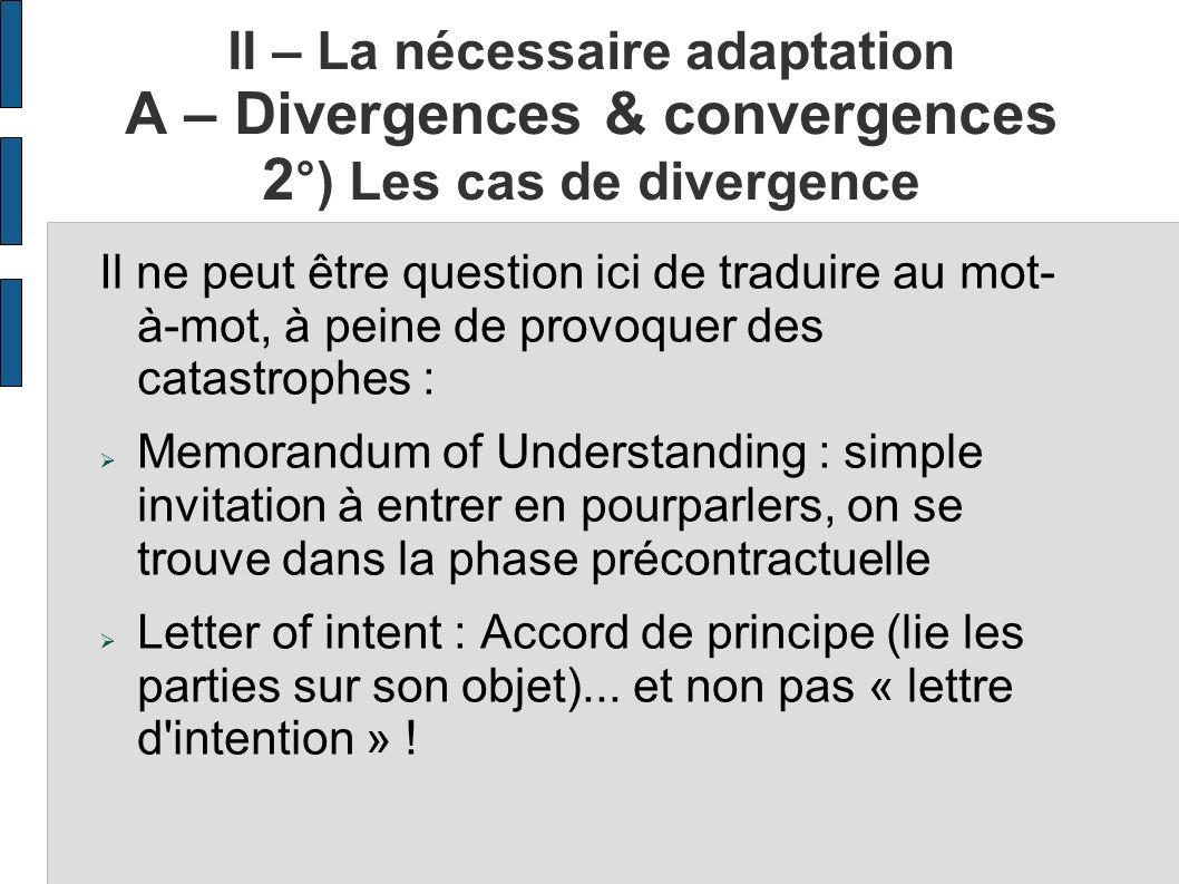 II – La nécessaire adaptation A – Divergences & convergences 2 °) Les cas de divergence Il ne peut être question ici de traduire au mot- à-mot, à pein