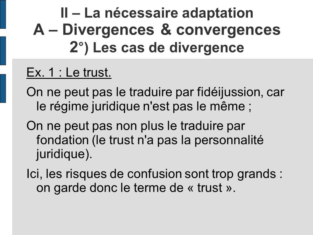 II – La nécessaire adaptation A – Divergences & convergences 2 °) Les cas de divergence Ex. 1 : Le trust. On ne peut pas le traduire par fidéijussion,