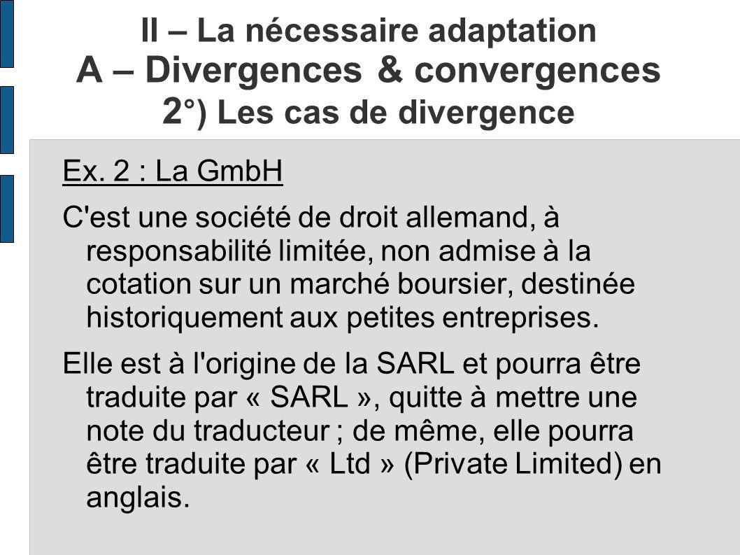 II – La nécessaire adaptation A – Divergences & convergences 2 °) Les cas de divergence Ex. 2 : La GmbH C'est une société de droit allemand, à respons