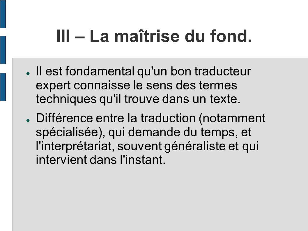 III – La maîtrise du fond. Il est fondamental qu'un bon traducteur expert connaisse le sens des termes techniques qu'il trouve dans un texte. Différen