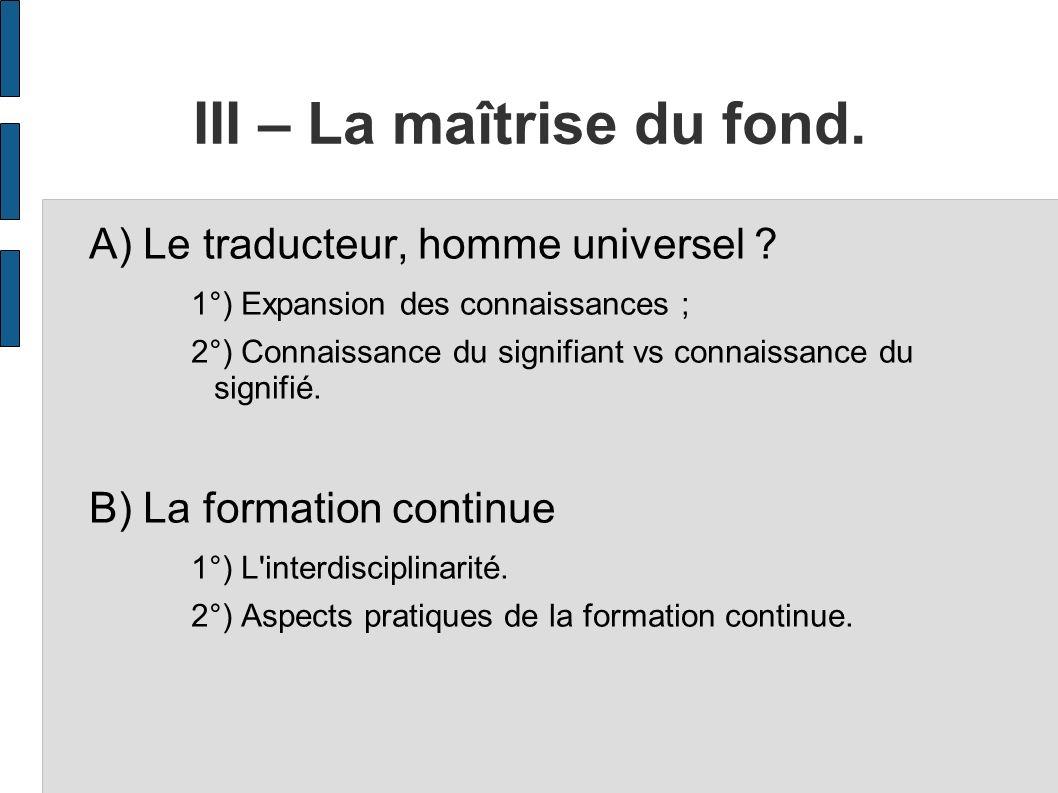 III – La maîtrise du fond. A) Le traducteur, homme universel ? 1°) Expansion des connaissances ; 2°) Connaissance du signifiant vs connaissance du sig
