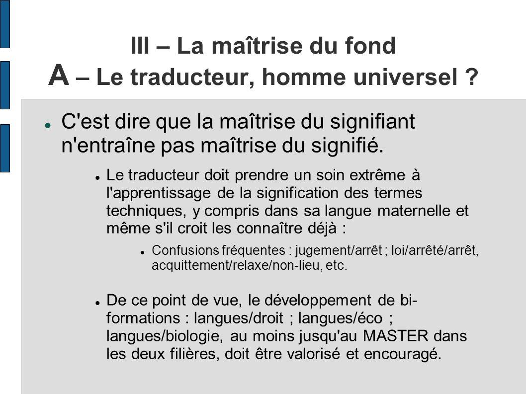 III – La maîtrise du fond A – Le traducteur, homme universel ? C'est dire que la maîtrise du signifiant n'entraîne pas maîtrise du signifié. Le traduc