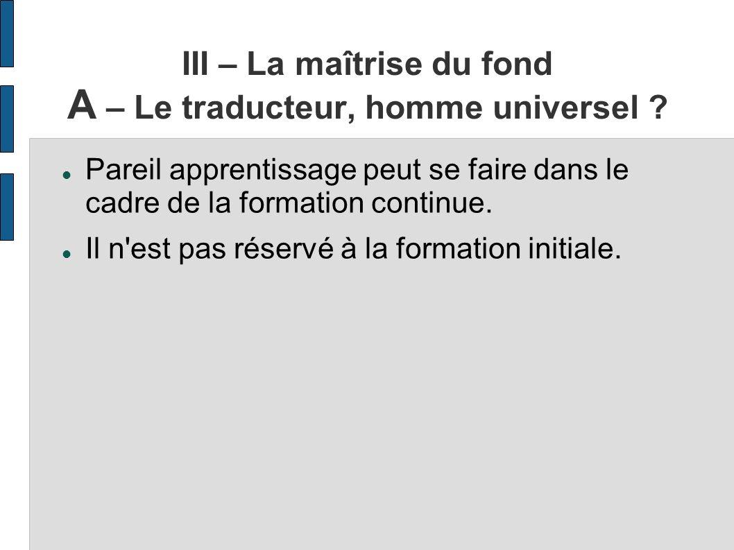 III – La maîtrise du fond A – Le traducteur, homme universel ? Pareil apprentissage peut se faire dans le cadre de la formation continue. Il n'est pas