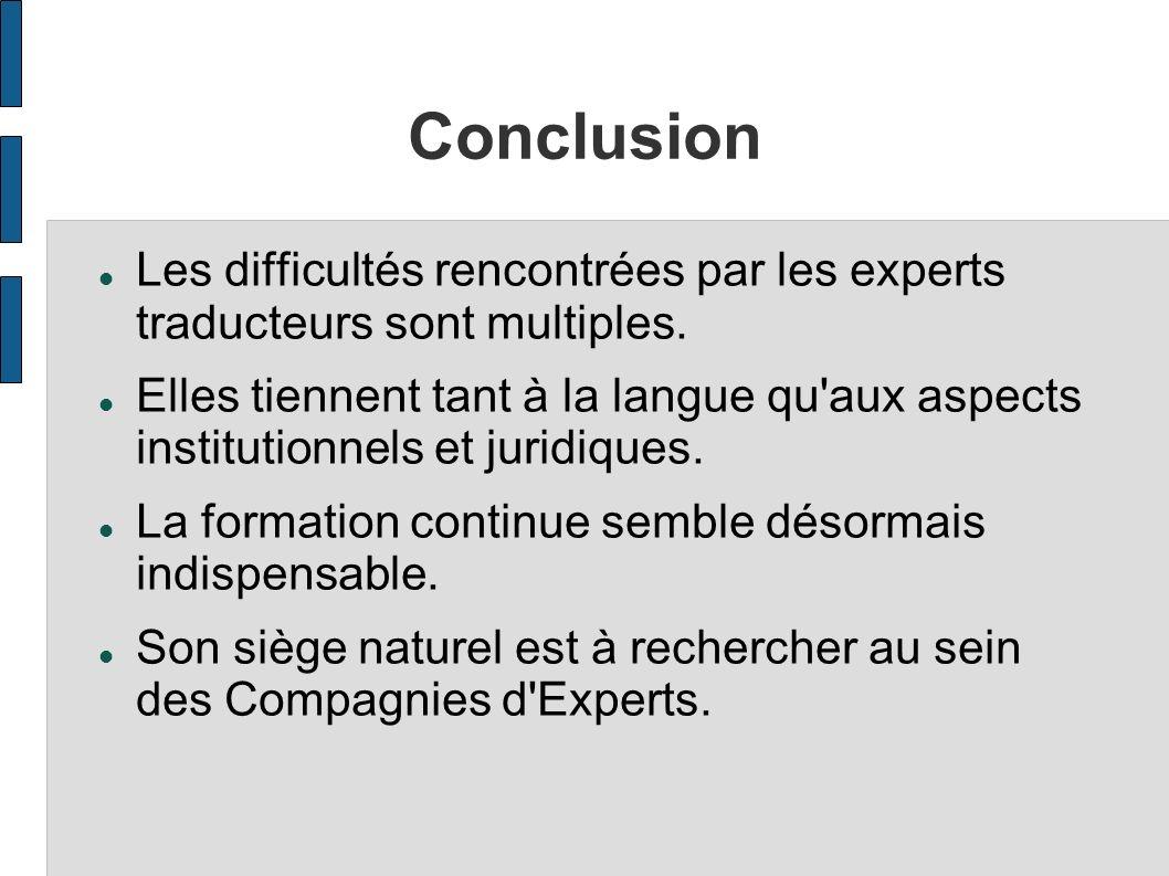 Conclusion Les difficultés rencontrées par les experts traducteurs sont multiples. Elles tiennent tant à la langue qu'aux aspects institutionnels et j
