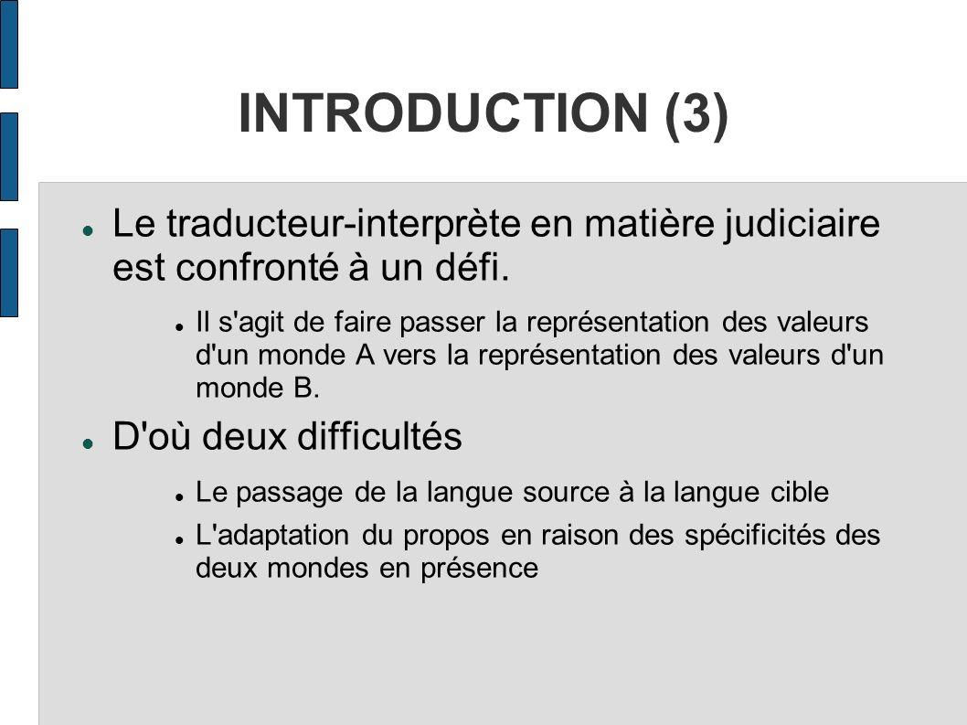 INTRODUCTION (3) Le traducteur-interprète en matière judiciaire est confronté à un défi. Il s'agit de faire passer la représentation des valeurs d'un