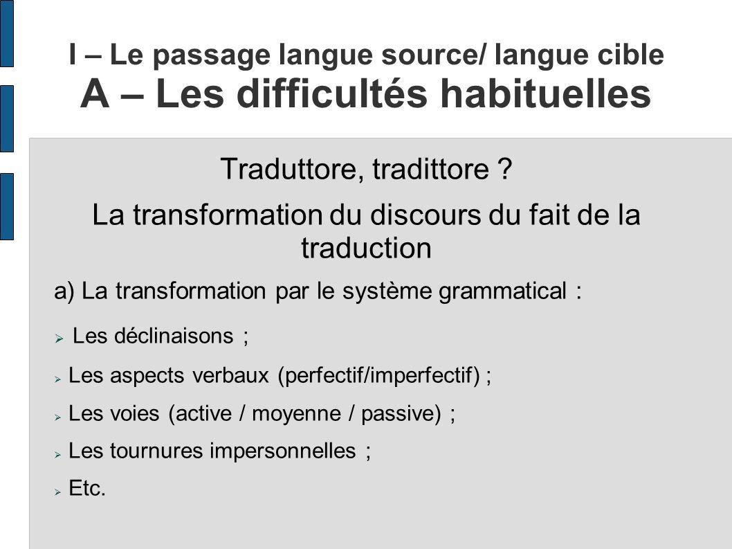 I – Le passage langue source/ langue cible A – Les difficultés habituelles Traduttore, tradittore ? La transformation du discours du fait de la traduc