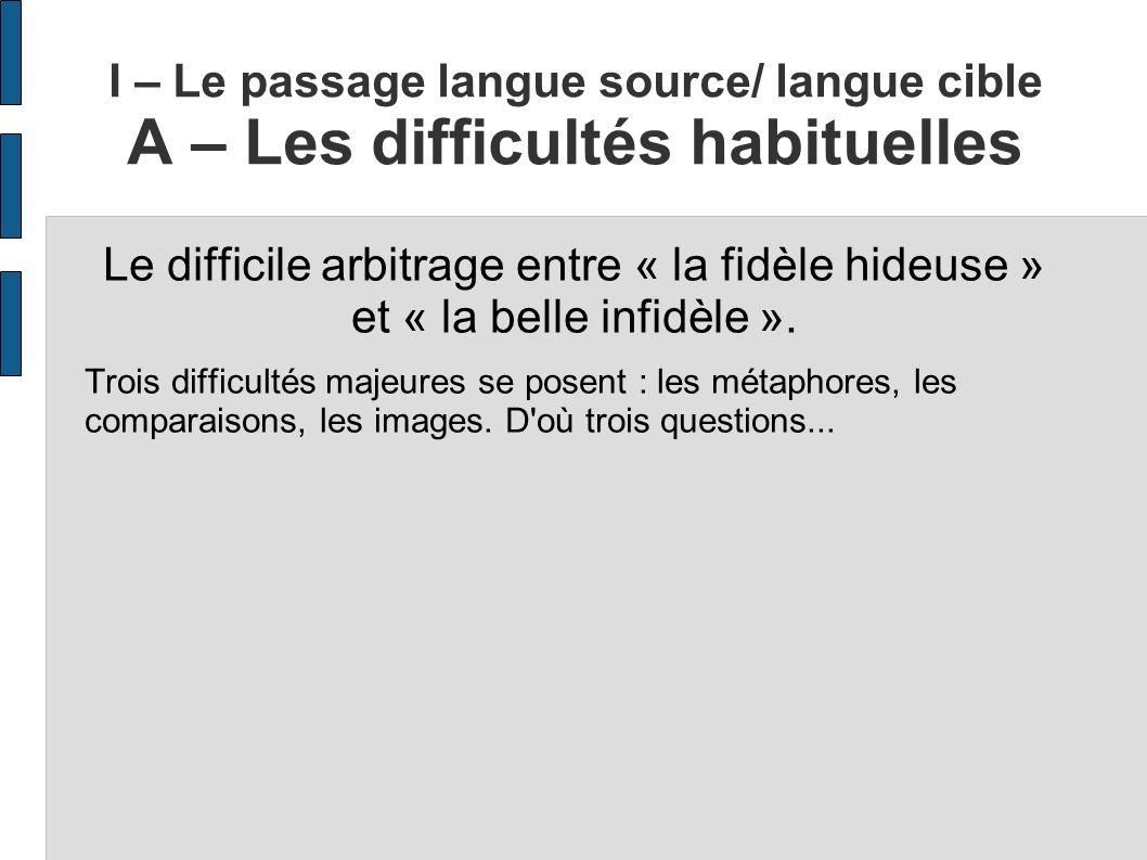 I – Le passage langue source/ langue cible A – Les difficultés habituelles Le difficile arbitrage entre « la fidèle hideuse » et « la belle infidèle »