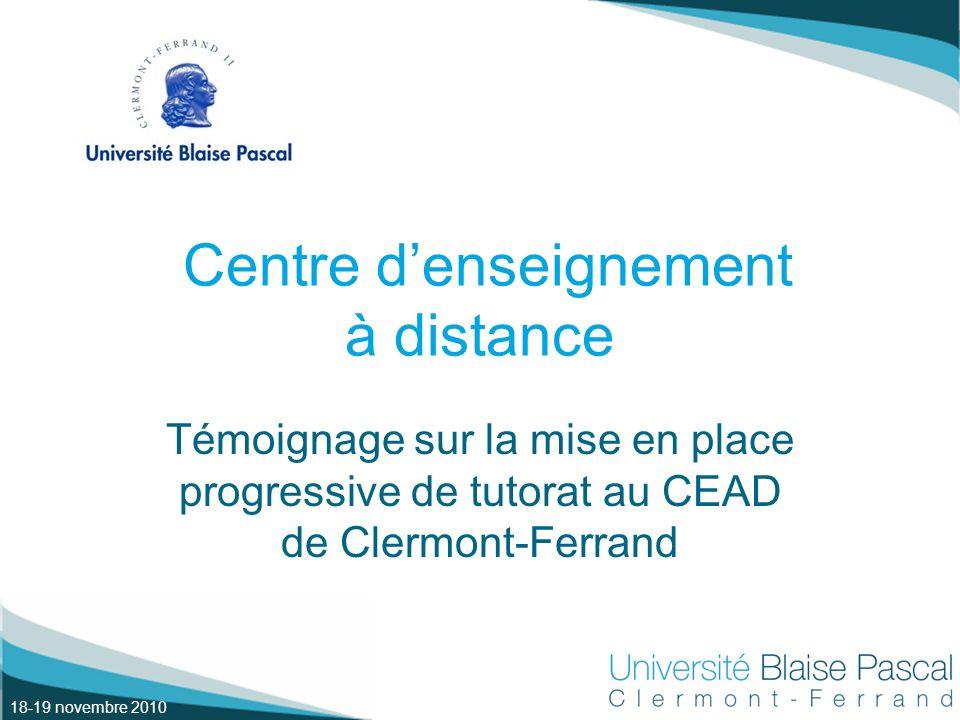 18-19 novembre 2010 Centre denseignement à distance Témoignage sur la mise en place progressive de tutorat au CEAD de Clermont-Ferrand