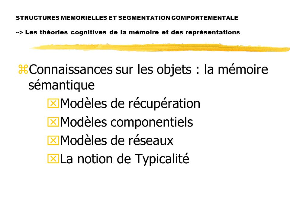 STRUCTURES MEMORIELLES ET SEGMENTATION COMPORTEMENTALE --> Les théories cognitives de la mémoire et des représentations zConnaissances sur les objets : la mémoire sémantique xModèles de récupération xModèles componentiels xModèles de réseaux xLa notion de Typicalité