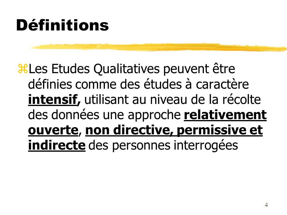 4 Définitions zLes Etudes Qualitatives peuvent être définies comme des études à caractère intensif, utilisant au niveau de la récolte des données une approche relativement ouverte, non directive, permissive et indirecte des personnes interrogées