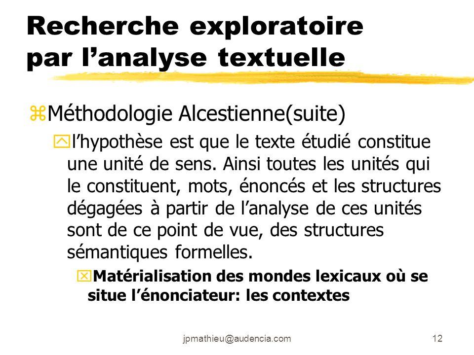 jpmathieu@audencia.com12 Recherche exploratoire par lanalyse textuelle zMéthodologie Alcestienne(suite) ylhypothèse est que le texte étudié constitue une unité de sens.