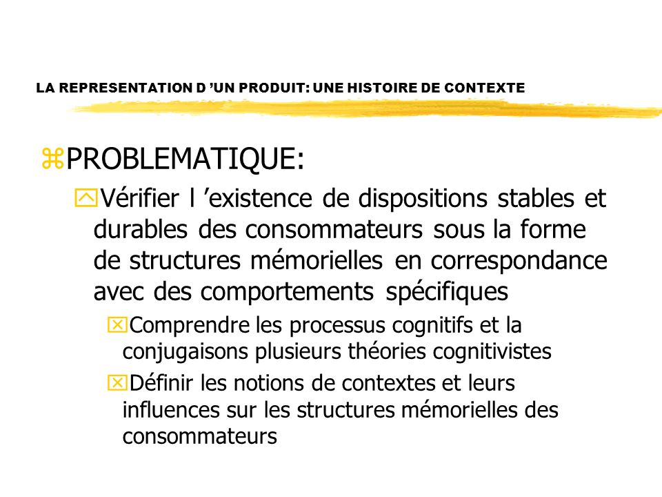 LA REPRESENTATION D UN PRODUIT: UNE HISTOIRE DE CONTEXTE zPROBLEMATIQUE: yVérifier l existence de dispositions stables et durables des consommateurs sous la forme de structures mémorielles en correspondance avec des comportements spécifiques xComprendre les processus cognitifs et la conjugaisons plusieurs théories cognitivistes xDéfinir les notions de contextes et leurs influences sur les structures mémorielles des consommateurs