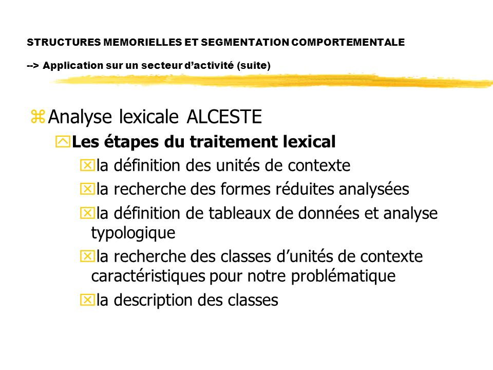 STRUCTURES MEMORIELLES ET SEGMENTATION COMPORTEMENTALE --> Application sur un secteur dactivité (suite) zAnalyse lexicale ALCESTE yLes étapes du trait