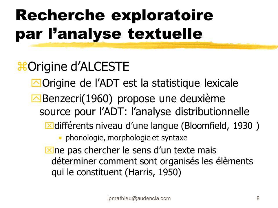 jpmathieu@audencia.com8 Recherche exploratoire par lanalyse textuelle zOrigine dALCESTE yOrigine de lADT est la statistique lexicale yBenzecri(1960) propose une deuxième source pour lADT: lanalyse distributionnelle xdifférents niveau dune langue (Bloomfield, 1930 ) phonologie, morphologie et syntaxe xne pas chercher le sens dun texte mais déterminer comment sont organisés les élèments qui le constituent (Harris, 1950)
