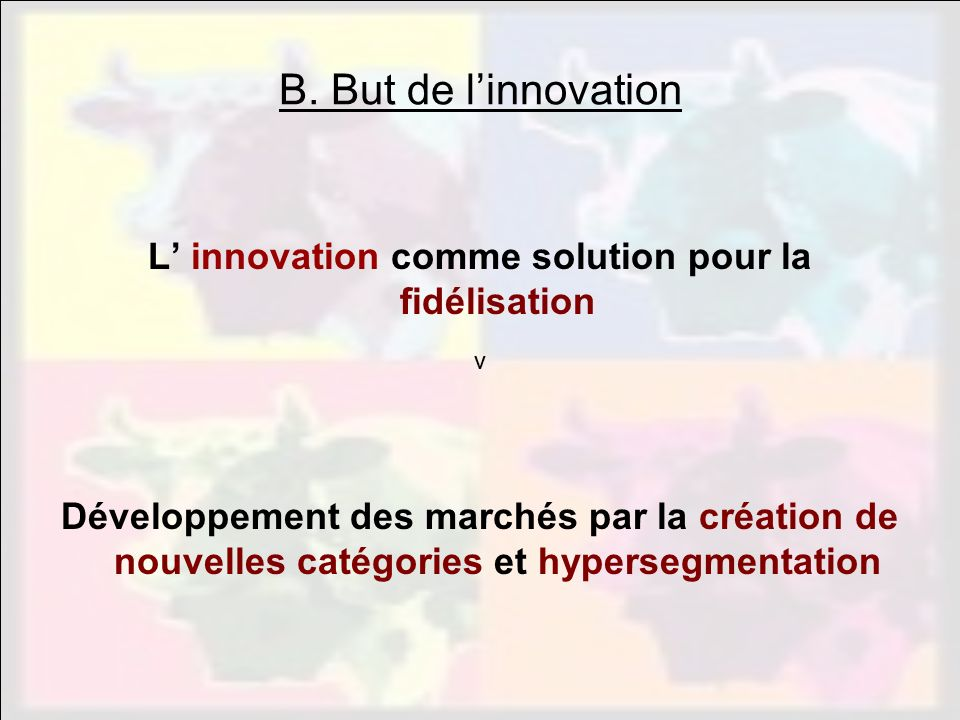 vvv B. But de linnovation L innovation comme solution pour la fidélisation Développement des marchés par la création de nouvelles catégories et hypers