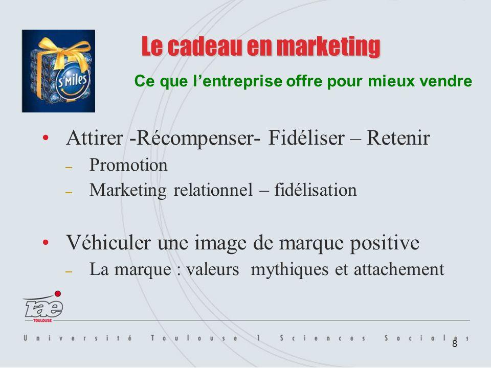 8 Le cadeau en marketing Attirer -Récompenser- Fidéliser – Retenir – Promotion – Marketing relationnel – fidélisation Véhiculer une image de marque po